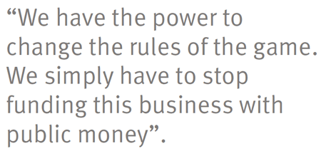 """""""We have the power to change the rules of the game. We simply have to stop funding this business with public money""""."""